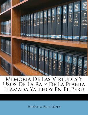 Memoria de Las Virtudes y Usos de La Raiz de La Planta Llamada Yallhoy En El Peru - Lopez, Hipolito Ruiz