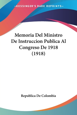 Memoria del Ministro de Instruccion Publica Al Congreso de 1918 (1918) - Republica De Colombia