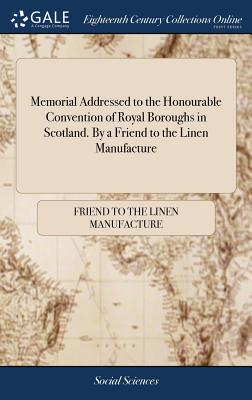 Memorial Addressed to the Honourable Convention of Royal Boroughs in Scotland. by a Friend to the Linen Manufacture - Friend to the Linen Manufacture