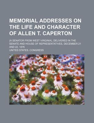 Memorial Addresses on the Life and Character of Allen T. Caperton; (A Senator from West Virginia), Delivered in the Senate and House of Representative - Congress, United States, Professor
