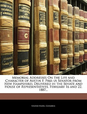 Memorial Addresses on the Life and Character of Austin F. Pike: A Senator from New Hampshire, Delivered in the Senate and House of Representatives, February 16 and 22, 1887... - United States Congress, States Congress (Creator)