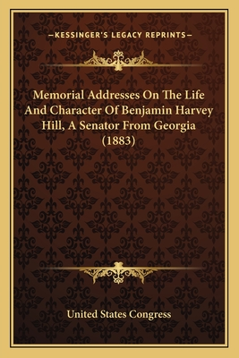 Memorial Addresses on the Life and Character of Benjamin Harmemorial Addresses on the Life and Character of Benjamin Harvey Hill, a Senator from Georgia (1883) Vey Hill, a Senator from Georgia (1883) - United States Congress