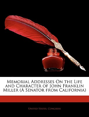 Memorial Addresses on the Life and Character of John Franklin Miller (a Senator from California) - United States Congress, States Congress (Creator)