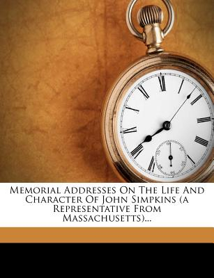 Memorial Addresses on the Life and Character of John Simpkins (a Representative from Massachusetts) - Congress, United States, Professor