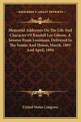 Memorial Addresses on the Life and Character of Randall Lee Memorial Addresses on the Life and Character of Randall Lee Gibson, a Senator from Louisiana, Delivered in the Senate Angibson, a Senator from Louisiana, Delivered in the Senate and House, March, - United States Congress