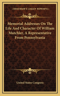 Memorial Addresses on the Life and Character of William Mutchler, a Representative from Pennsylvania - United States Congress, States Congress