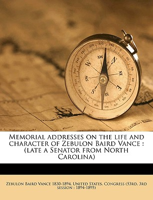 Memorial Addresses on the Life and Character of Zebulon Baird Vance: (Late a Senator from North Carolina) - Vance, Zebulon Baird, and United States Congress (53rd, 3rd Sessi (Creator)