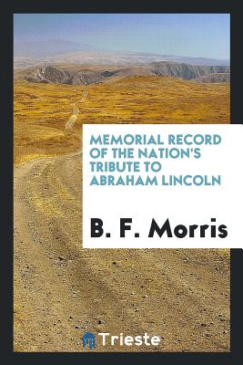 Memorial Record of the Nation's Tribute to Abraham Lincoln - Morris, B F