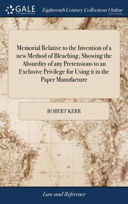 Memorial Relative to the Invention of a New Method of Bleaching, Showing the Absurdity of Any Pretensions to an Exclusive Privilege for Using It in the Paper Manufacture - Kerr, Robert