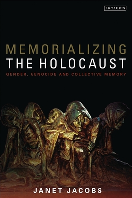 Memorializing the Holocaust: Gender, Genocide and Collective Memory - Jacobs, Janet