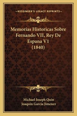 Memorias Historicas Sobre Fernando VII, Rey de Espana V1 (1840) - Quin, Michael Joseph, and Jimenez, Joaquin Garcia