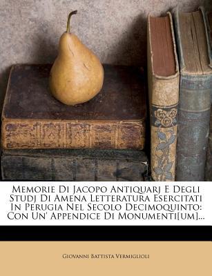 Memorie Di Jacopo Antiquarj E Degli Studj Di Amena Letteratura Esercitati in Perugia Nel Secolo Decimoquinto: Con Un' Appendice Di Monumenti[um]... - Vermiglioli, Giovanni Battista