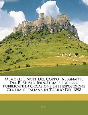 Memorie E Note del Corpo Insegnante del R. Museo Industriale Italiano Pubblicate in Occasione Dell'esposizione Generale Italiana in Torino del 1898 - Turin