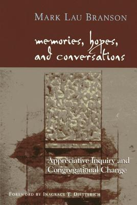 Memories, Hopes, and Conversations: Appreciative Inquiry and Congregational Change - Branson, Mark Lau