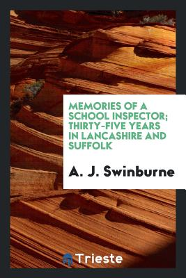 Memories of a School Inspector; Thirty-Five Years in Lancashire and Suffolk - Swinburne, A J