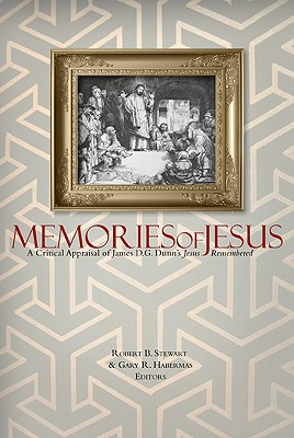 Memories of Jesus: A Critical Appraisal of James D. G. Dunn's Jesus Remembered - Stewart, Robert B, Professor (Editor), and Habermas, Gary R, M.A., Ph.D., D.D. (Editor)