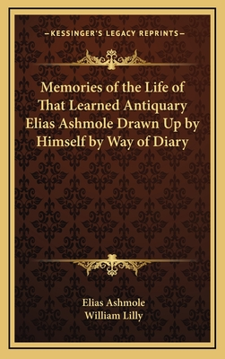 Memories of the Life of That Learned Antiquary Elias Ashmole Drawn Up by Himself by Way of Diary - Ashmole, Elias, and Lilly, William