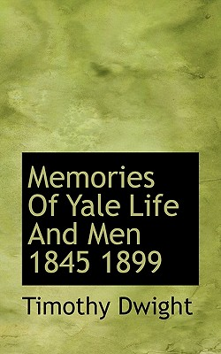 Memories of Yale Life and Men 1845 1899 - Dwight, Timothy