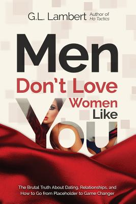 Men Don't Love Women Like You!: The Brutal Truth about Dating, Relationships, and How to Go from Placeholder to Game Changer - Lambert, G L