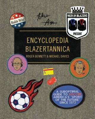 Men in Blazers Present Encyclopedia Blazertannica: A Suboptimal Guide to Soccer, America's Sport of the Future Since 1972 - Bennett, Roger, and Davies, Michael