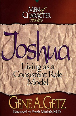 Men of Character: Joshua: Living as a Consistent Role Model - Getz, Gene A, Dr., and Minirth, Frank B, Dr., PH.D. (Foreword by)