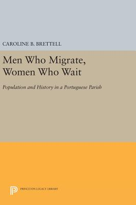 Men Who Migrate, Women Who Wait: Population and History in a Portuguese Parish - Brettell, Caroline B.