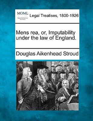 Mens Rea, Or, Imputability Under the Law of England. - Stroud, Douglas Aikenhead