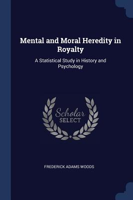 Mental and Moral Heredity in Royalty: A Statistical Study in History and Psychology - Woods, Frederick Adams