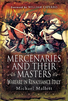Mercenaries and Their Masters: Warfare in Renaissance Italy - Mallett, Michael, and Caferro, William, Professor (Foreword by)