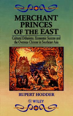 Merchant Princes of the East: Cultural Delusions, Economic Success and the Overseas Chinese in Southeast Asia - Hodder, Rupert