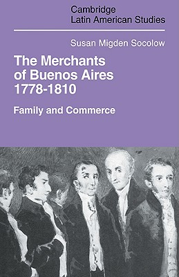 Merchants of Buenos Aires 1778 1810: Family and Commerce - Socolow, Susan Migden