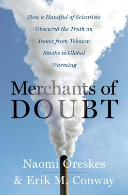 Merchants of Doubt: How a Handful of Scientists Obscured the Truth on Issues from Tobacco Smoke to Global Warming - Oreskes, Naomi, and Conway, Erik M, Dr.