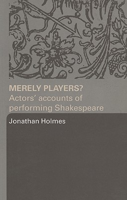 Merely Players?: Actors' Accounts of Performing Shakespeare - Holmes, Jonathan