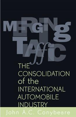 Merging Traffic: The Consolidation of the International Automobile Industry - Conybeare, John A C