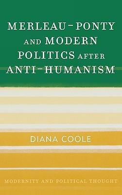 Merleau-Ponty and Modern Politics After Anti-Humanism - Coole, Diana