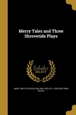 Merry Tales and Three Shrovetide Plays - Sachs, Hans 1494-1576, and Leighton, William 1833-1911