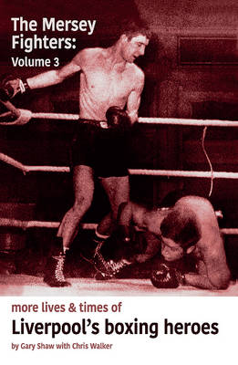 Mersey Fighters 3: More Lives & Times of Liverpool's Boxing Heroes - Shaw, Gary, and Walker, Chris