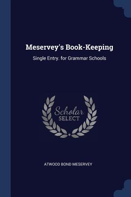 Meservey's Book-Keeping: Single Entry. for Grammar Schools - Meservey, Atwood Bond