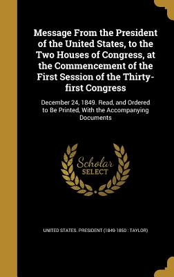 Message from the President of the United States, to the Two Houses of Congress, at the Commencement of the First Session of the Thirty-First Congress: December 24, 1849. Read, and Ordered to Be Printed, with the Accompanying Documents - United States President (1849-1850 Ta (Creator)