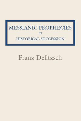 Messianic Prophecies in Historic Succession - Delitzsch, Franz Julius