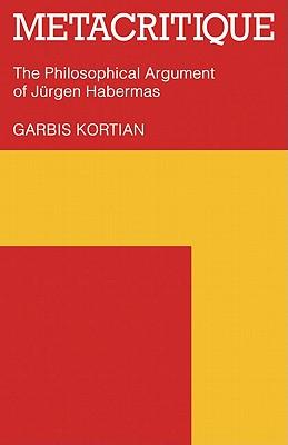 Metacritique: The Philosophical Argument of J Rgen Habermas - Kortian, Garbis