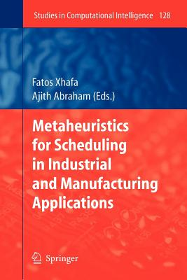 Metaheuristics for Scheduling in Industrial and Manufacturing Applications - Xhafa, Fatos (Editor), and Abraham, Ajith (Editor)