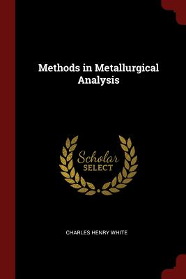 Methods in Metallurgical Analysis - White, Charles Henry