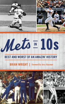 Mets in 10s: Best and Worst of an Amazin' History - Wright, Brian, and Koosman, Jerry (Foreword by)