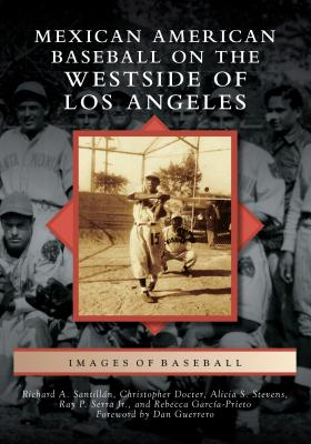 Mexican American Baseball on the Westside of Los Angeles - Santillan, Richard A, and Docter, Christopher, and Stevens, Alicia S