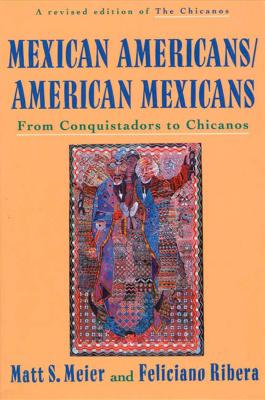 Mexican Americans, American Mexicans: From Conquistadors to Chicanos - Meier, Matt S