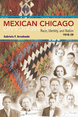 Mexican Chicago: Race, Identity and Nation, 1916-39 - Arredondo, Gabriela F
