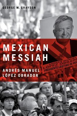 Mexican Messiah: Andrés Manuel López Obrador - Grayson, George W