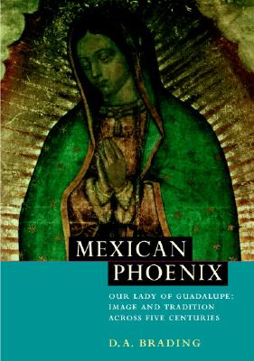 Mexican Phoenix: Our Lady of Guadalupe: Image and Tradition Across Five Centuries - Brading, D a