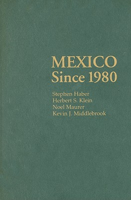 Mexico Since 1980 - Haber, Stephen, and Klein, Herbert S, and Maurer, Noel